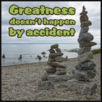 Greatness Doesn't Happen by Accident